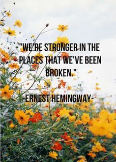 """""""We're stronger in the places we've been broken."""" — Ernest Hemingway"""