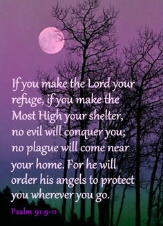Psalm 91:9-11 King James Version (KJV) 9 Because thou hast made the Lord, which is my refuge, even the most High, thy habitation; 10 There shall no evil befall thee, neither shall any plague come nigh thy dwelling. 11 For he shall give his angels charge over thee, to keep thee in all thy ways.