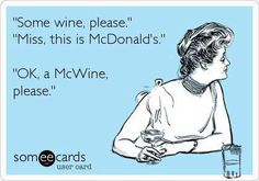 """Some wine, please.""  ""Miss, this is McDonald's.""  ""OK, a McWine please."""