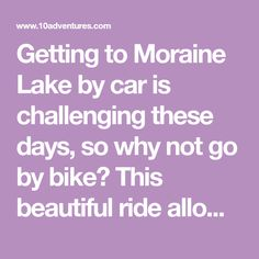 Getting to Moraine Lake by car is challenging these days, so why not go by bike? This beautiful ride allows you to arrive at Moraine Lake on your own time. Banff National Park, National Parks, Moraine Lake, Lets Do It, Road Bike, Day, Beautiful, Road Racer Bike