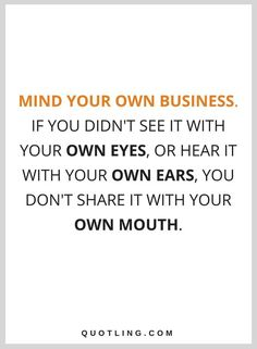 quotes Mind your own business. if you didn't see it with your own eyes, or hear it with your own ears, you don't share it with your own mouth.