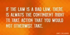 Quote by James Callaghan => If the law is a bad law, there is always the contingent right to take action that you would not otherwise take.