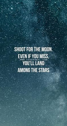 Shoot for the moon. Even if you miss. You'll land among the stars