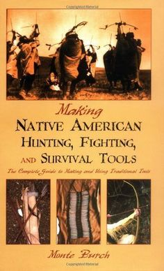 Making Native American Hunting, Fighting, and Survival Tools: The Complete Guide to Making and Using Traditional Tools: An illustrated guide to making Native American tools and weapons using time-honored methods.