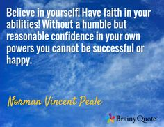 Believe in yourself! Have faith in your abilities! Without a humble but reasonable confidence in your own powers you cannot be successful or happy. / Norman Vincent Peale