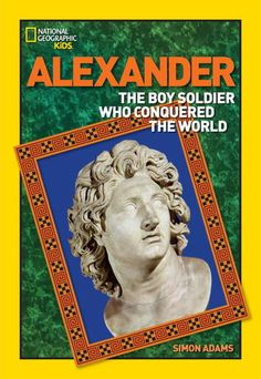 World History Biographies: Alexander: The Boy Soldier Who Conquered the World by Simon Adams 92 ALEXANDER Chronicles the life of Alexander from boyhood to becoming King of Macedon at age 20, the lands he won, and the cities he founded.