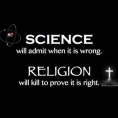 While this is true, one could say the exact same thing about science and be correct. There have been many times where science experiments have gone to killing and you can defend those times with the fact that it was from the past when morals were less clear but you could use that exact same argument for religion. And even when it comes to modern day countries that do so, remember that that will soon become the past and that some scientists still kill to prove their points. Now I'm no saying…