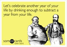 Funny Birthday Ecard: Let's celebrate another year of your life by drinking enough to subtract a year from your life.