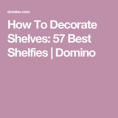 How To Decorate Shelves: 57 Best Shelfies | Domino