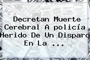 http://tecnoautos.com/wp-content/uploads/imagenes/tendencias/thumbs/decretan-muerte-cerebral-a-policia-herido-de-un-disparo-en-la.jpg Policia. Decretan muerte cerebral a policía herido de un disparo en la ..., Enlaces, Imágenes, Videos y Tweets - http://tecnoautos.com/actualidad/policia-decretan-muerte-cerebral-a-policia-herido-de-un-disparo-en-la/