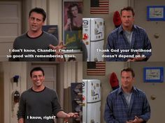 """I don't know Chandler. I'm not so good with remembering lines."" - Joey"