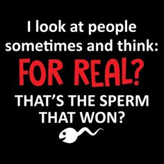 5727c131 Do you think some people just got unlucky with their looks? Check out the I  Look At People And Think For Real, That's The Sperm That Won funny t-shirt.