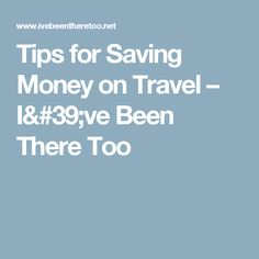Tips for Saving Money on Travel – I've Been There Too