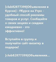 [club82877399 Объявления в Курске] : #Курск на Утро - удобный способ рекламы товаров и услуг. Сообщайте о своих акциях и скидках ежедневно - это эффективно!  Вступайте в группу и получайте сайт-визитку в подарок!  [club82877399 Объявления Курск]