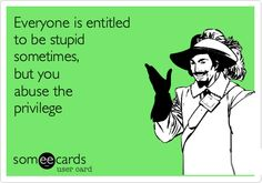 Everyone is entitled to be stupid sometimes, but you abuse the privilege.