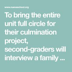 To bring the entire unit full circle for their culmination project, second-graders will interview a family member, family friend, or someone they know about that person's immigration experience. They will use notes and recordings to create a narrative of the story and give a presentation in May.
