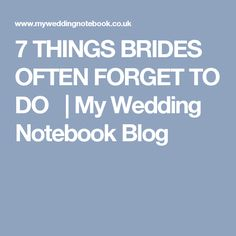 7 THINGS BRIDES OFTEN FORGET TO DO   | My Wedding Notebook Blog