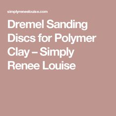 Dremel Sanding Discs for Polymer Clay – Simply Renee Louise