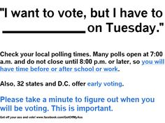 4 days left before the election!    Check your local polling hours, location, and other important info at http://www.vote411.org/enter-your-address    If you think you will be stuck at school or work on Tuesday, Nov. 6th, keep in mind many polls open at 7:00 a.m. and do not close until 8:00 p.m. or later, so you will have time before or after.    Also, 32 states and D.C. allow early voting, so find out if your state offers it. To find out, visit http://www.canivote.org/