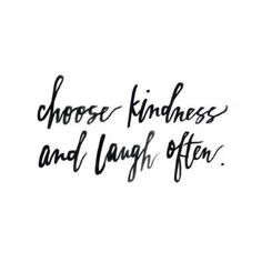 Choose kindness and laugh often!