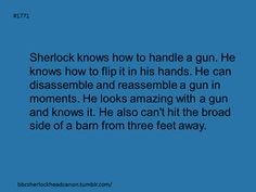 Sherlock Head Canon: Broad side of a barn; I think he would have better aim than that- even I do.