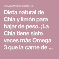 Dieta natural de Chía y limón para bajar de peso. ¡La Chía tiene siete veces más Omega 3 que la carne de salmón! Lo que la convierte en la mayor fuente vegetal de ácidos grasos Omega 3, pero especialmente para las personas mayores, pues reduce los los niveles de triglicéridos y colesterol...
