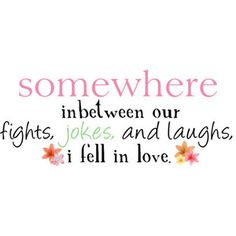 Somewhere inbetween our fights, jokes and laughs... I fell in love.