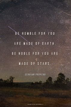 """Be humble for you are made of earth. Be noble for you are made of stars.""~Serbian Proverb"