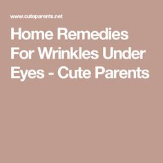 Home Remedies For Wrinkles Under Eyes - Cute Parents