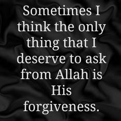 I only deserve to ask Allah for forgiveness.