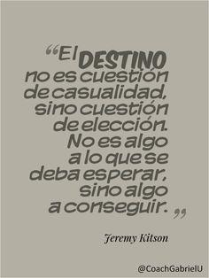 """""""El destino no es cuestión de casualidad, sino cuestión de elección. No es algo a lo que se deba esperar, sino algo a conseguir."""" Jeremy Kitson"""