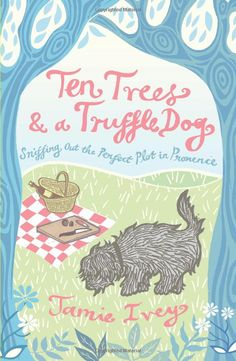 Ten Trees and a Truffle Dog: Sniffing Out the Perfect Plot in Provence: Amazon.co.uk: Jamie Ivey: Books