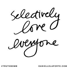 Selectively love everyone. Subscribe: DanielleLaPorte.com #Truthbomb #Words #Quotes