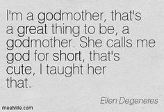 I'm a godmother, that's a great thing to be, a godmother. She calls me god for short, that's cute, I taught her that. Ellen Degeneres