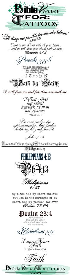 BiBLE VERSE TATTOOS - Download (Repin) the Best Bible Verses for Tattoos from: www.BibleVersesTattoos.com and Bring them to Your tattoo artist... it's the Easiest way to explain what type of tattoo you want to get...I just want to find that one special verse to tat on my body, already have 5 tats would like maybe one or two more tops then I'm done.