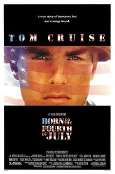 Born on the Fourth of July (1989) USA Universal War D: Oliver Stone. Tom Cruise as Ron Kovic. With Kyra Sedgwick, Frank Whaley, Willem Dafoe, Tom Berenger, Lili Taylor, Stephen Baldwin, Ed Lauter, Bob Gunton, Mike Starr, John C. McGinley, Vivica A. Fox. 02/02