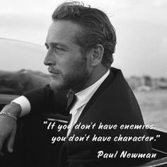 """If you don't have enemies, you don't have character."" – Paul Newman"