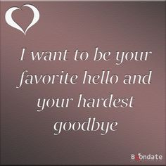 I want to be your favorite hello and your hardest goodbye. #lovequotes #relationshipquotes #romanticquotes | love quotes | romantic quotes | relationship quotes | Inspirational quotes