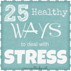25 Healthy ways to deal with Stress. A list of ideas that I have found work for me.
