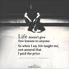 Life doesn't give free lessons to anyone. So when I say life taught me, - Life doesn't give Free Lessons themindsjournal. Wisdom Quotes, True Quotes, Words Quotes, Motivational Quotes, Inspirational Quotes, Inspirational Life Lessons, Fact Quotes, Music Quotes, Quotes Quotes