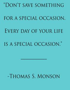 """Don't save something for a special occasion. Every day of your life is a special occasion.  Thomas S Monson"