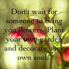 Plant your own garden and decorate your own soul.