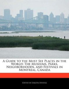A Guide to the Must See Places in the World: The Museums, Parks, Neighborhoods, and Festivals in Montreal, Canada