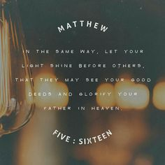 Matthew 5:16 Let your light so shine before others that they may see your good works and glorify our Father in heaven.