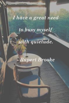 """I have a great need to busy myself with quietude."" ~ Rupert Brooke"