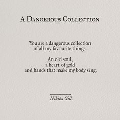 --You are a dangerous collection of all my favorite things: an old soul, a heart of gold, and hands that make my body sing.-- Nikita Gill, A Dangerous Collection