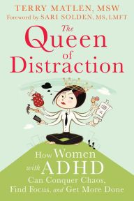 The Queen of Distraction: How Women with ADHD Can Conquer Chaos, Find Focus, and Get More Done [2014 pub; written by ADDconsults who also has ADD. Good. JF]