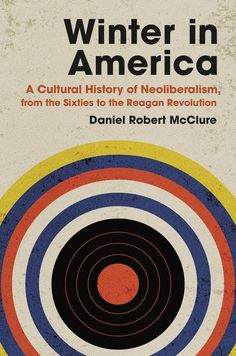 Title: Winter in America: A Cultural History of Neoliberalism, from the Sixties to the Reagan Revolution. University of North Carolina Press, 2021Author: Daniel McClure. Indexer: Amron Gravett, Wild Clover Book Services, www.amrongravett.com University Of North Carolina, Chicago Cubs Logo, Revolution, Author, America, Culture, History, Winter, Books