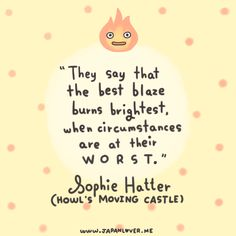 They say that the best blaze burns brightest when circumstances are at their worst. -Sophie Hatter (Howl's Moving Castle)