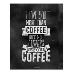 "Chalkboard style vintage lettering with some modern whimsy. Very cute and appropriate gift for that NON-morning person you know and love. Charming and quirky lettering reads: ""I love you more than coffee but not always before coffee"""